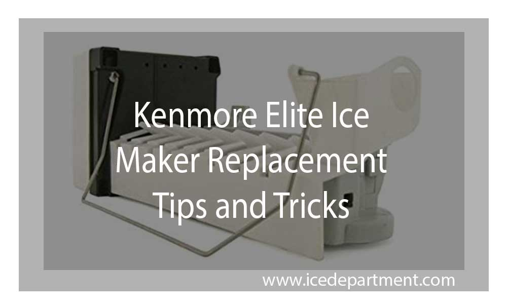 Kenmore Elite Ice Maker Replacement Tips and Tricks